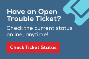 Have an open trouble ticket? Check the current status online, anytime! Check ticket status.